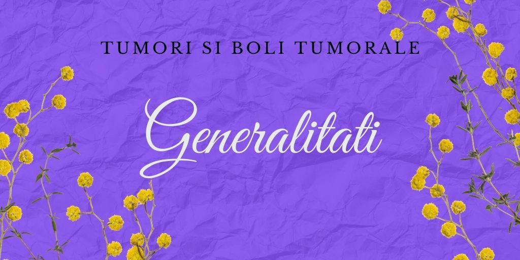 Tumori si boli canceroase * Generalitati